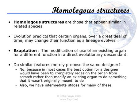 © Colin Frayn, 2008 www.frayn.net Homologous structures Homologous structures are those that appear similar in related species Evolution predicts that.