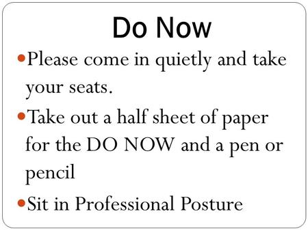 Do Now Please come in quietly and take your seats. Take out a half sheet of paper for the DO NOW and a pen or pencil Sit in Professional Posture.