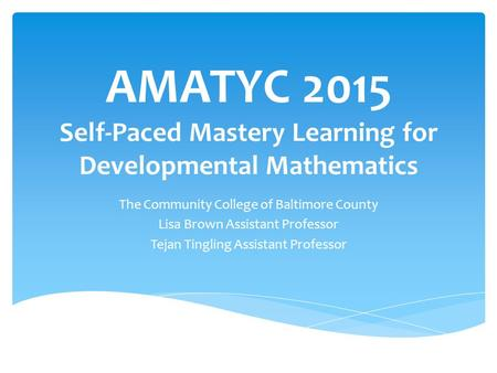 AMATYC 2015 Self-Paced Mastery Learning for Developmental Mathematics The Community College of Baltimore County Lisa Brown Assistant Professor Tejan Tingling.