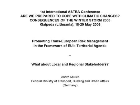 1st International ASTRA Conference ARE WE PREPARED TO COPE WITH CLIMATIC CHANGES? CONSEQUENCES OF THE WINTER STORM 2005 Klaipeda (Lithuania), 18-20 May.