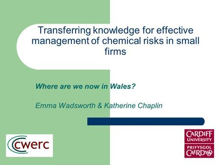 Transferring knowledge for effective management of chemical risks in small firms Where are we now in Wales? Emma Wadsworth & Katherine Chaplin.