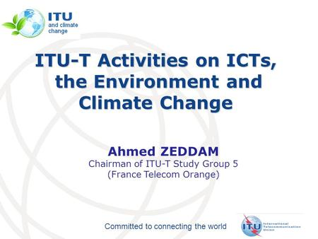Committed to connecting the world ITU-T Activities on ICTs, the Environment and Climate Change the Environment and Climate Change Ahmed ZEDDAM Chairman.