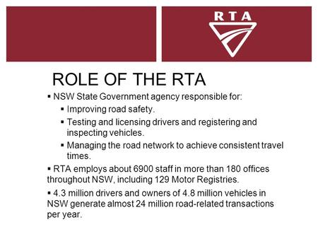 ROLE OF THE RTA  NSW State Government agency responsible for:  Improving road safety.  Testing and licensing drivers and registering and inspecting.