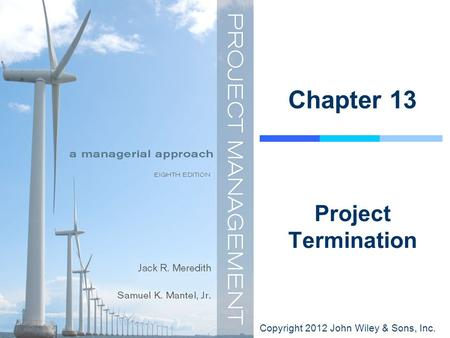 Copyright 2012 John Wiley & Sons, Inc. Chapter 13 Project Termination.