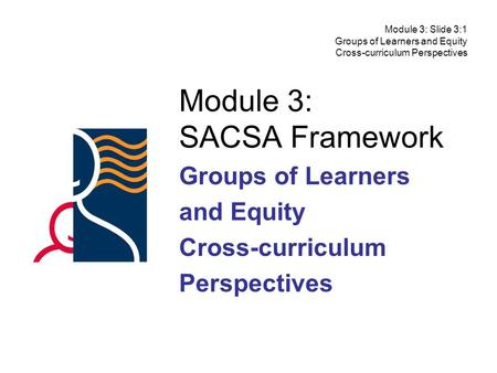 Module 3: SACSA Framework Groups of Learners and Equity Cross-curriculum Perspectives Module 3: Slide 3:1 Groups of Learners and Equity Cross-curriculum.