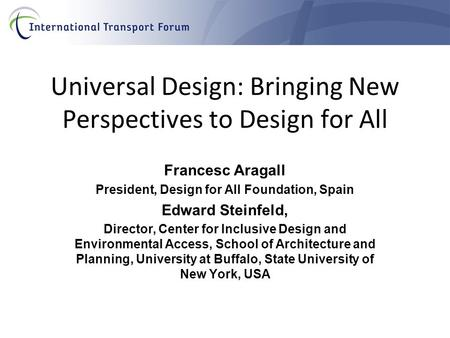 Universal Design: Bringing New Perspectives to Design for All Francesc Aragall President, Design for All Foundation, Spain Edward Steinfeld, Director,
