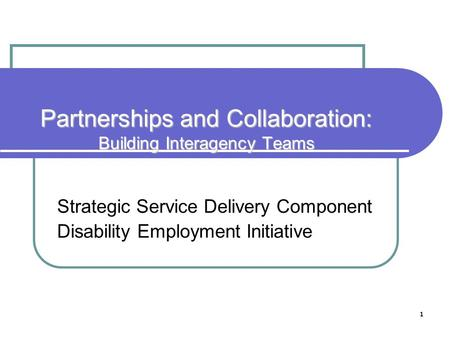 1 Partnerships and Collaboration: Building Interagency Teams Strategic Service Delivery Component Disability Employment Initiative.