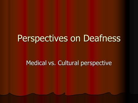 Perspectives on Deafness Medical vs. Cultural perspective.