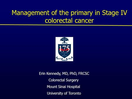 Management of the primary in Stage IV colorectal cancer Erin Kennedy, MD, PhD, FRCSC Colorectal Surgery Mount Sinai Hospital University of Toronto.