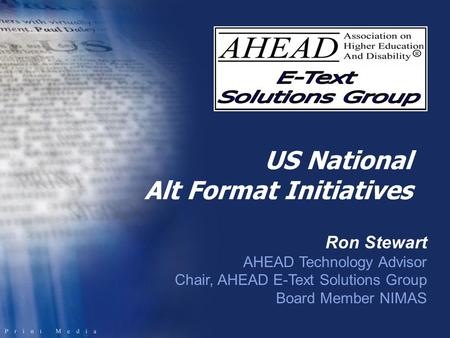 US National Alt Format Initiatives Ron Stewart AHEAD Technology Advisor Chair, AHEAD E-Text Solutions Group Board Member NIMAS.