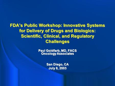 FDA's Public Workshop: Innovative Systems for Delivery of Drugs and Biologics: Scientific, Clinical, and Regulatory Challenges Paul Goldfarb, MD, FACS.