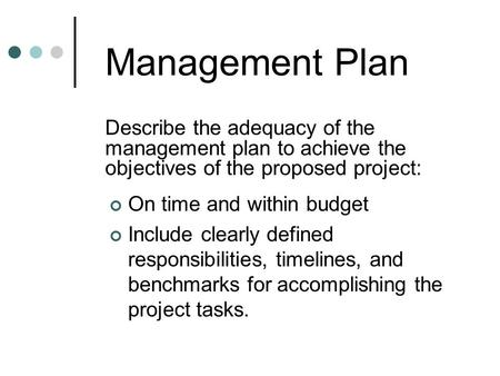 Management Plan Describe the adequacy of the management plan to achieve the objectives of the proposed project: On time and within budget Include clearly.
