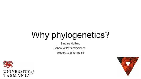 Why phylogenetics? Barbara Holland School of Physical Sciences University of Tasmania.