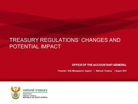 TREASURY REGULATIONS' CHANGES AND POTENTIAL IMPACT OFFICE OF THE ACCOUNTANT-GENERAL Presenter: Risk Management Support | National Treasury | August 2014.