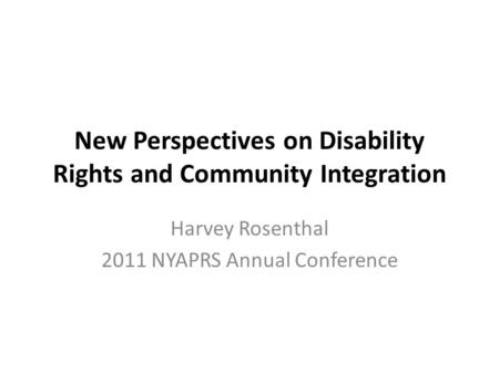 New Perspectives on Disability Rights and Community Integration Harvey Rosenthal 2011 NYAPRS Annual Conference.