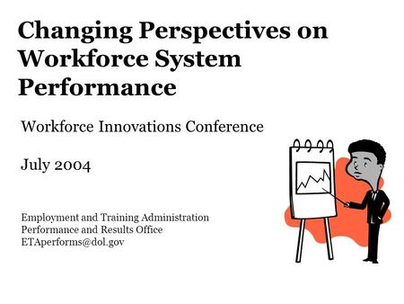 Changing Perspectives on Workforce System Performance Workforce Innovations Conference July 2004 Employment and Training Administration Performance and.