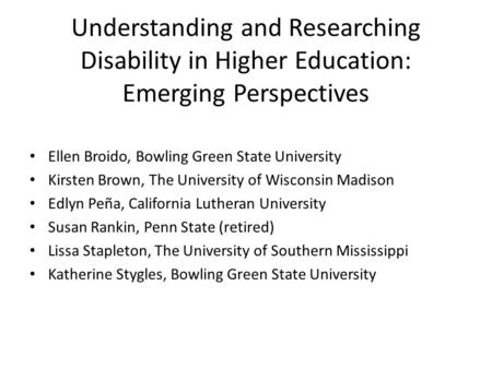 Understanding and Researching Disability in Higher Education: Emerging Perspectives ACPA 2015 Ellen Broido, Bowling Green State University Kirsten Brown,