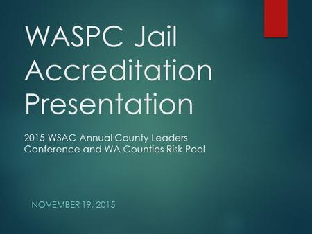 WASPC Jail Accreditation Presentation 2015 WSAC Annual County Leaders Conference and WA Counties Risk Pool NOVEMBER 19, 2015.