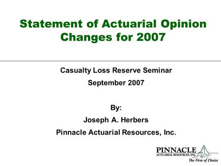 Statement of Actuarial Opinion Changes for 2007 Casualty Loss Reserve Seminar September 2007 By: Joseph A. Herbers Pinnacle Actuarial Resources, Inc.