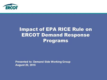 Impact of EPA RICE Rule on ERCOT Demand Response Programs Presented to: Demand Side Working Group August 20, 2015.