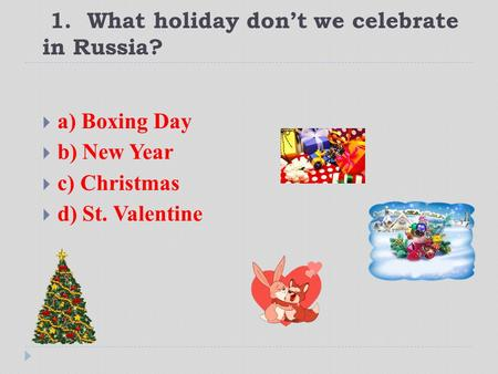 1. What holiday don't we celebrate in Russia?  a) Boxing Day  b) New Year  c) Christmas  d) St. Valentine.