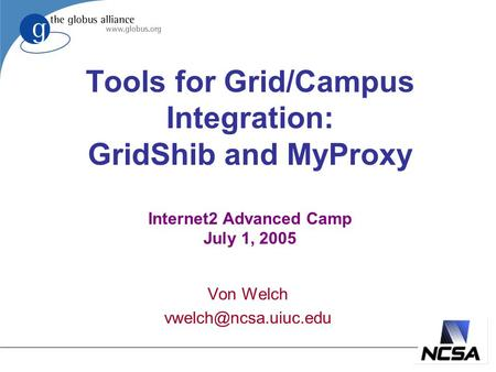 Tools for Grid/Campus Integration: GridShib and MyProxy Internet2 Advanced Camp July 1, 2005 Von Welch