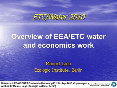 Date/event: EEA EIONET Freshwater Workshop 27-28th Sept 2010, Copenhagen Author: Dr Manuel Lago (Ecologic Institute, Berlin) ETC/Water 2010 Overview of.