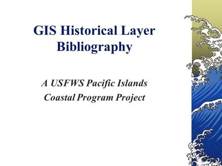 GIS Historical Layer Bibliography A USFWS Pacific Islands Coastal Program Project.