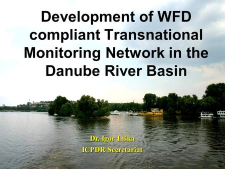 Development of WFD compliant Transnational Monitoring Network in the Danube River Basin Dr. Igor Liška ICPDR Secretariat.