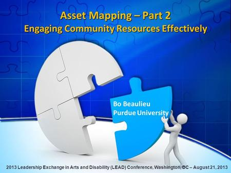 Asset Mapping – Part 2 Engaging Community Resources Effectively Bo Beaulieu Purdue University 2013 Leadership Exchange in Arts and Disability (LEAD) Conference,