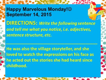 Happy Marvelous Monday! September 14, 2015 DIRECTIONS DIRECTIONS: Write the following sentence and tell me what you notice, i.e. adjectives, sentence structure,