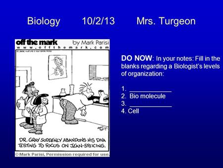 Biology 10/2/13 Mrs. Turgeon DO NOW : In your notes: Fill in the blanks regarding a Biologist's levels of organization: 1.____________ 2.Bio molecule 3.