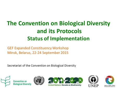 The Convention on Biological Diversity and its Protocols Status of Implementation GEF Expanded Constituency Workshop Minsk, Belarus, 22-24 September 2015.