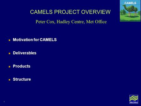 1 CAMELS CAMELS PROJECT OVERVIEW Motivation for CAMELS Deliverables Products Structure Peter Cox, Hadley Centre, Met Office.