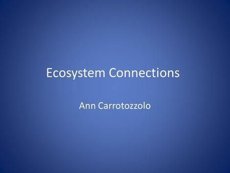 Ecosystem Connections Ann Carrotozzolo. Part One Earth is comprised of land (biosphere), air (atmosphere), and water (hydrosphere). These three parts.