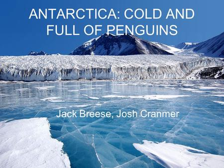 ANTARCTICA: COLD AND FULL OF PENGUINS Jack Breese, Josh Cranmer.