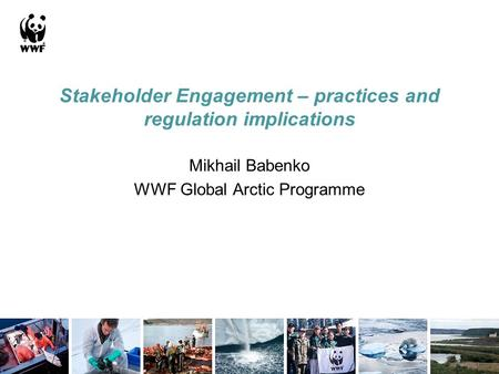Stakeholder Engagement – practices and regulation implications Mikhail Babenko WWF Global Arctic Programme.