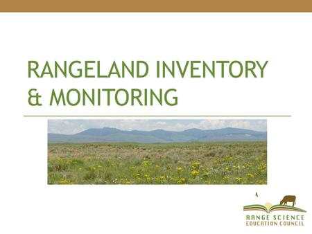 RANGELAND INVENTORY & MONITORING. Rangeland Management is: The use and stewardship of rangeland resources to meet goals and desires of humans. You cannot.