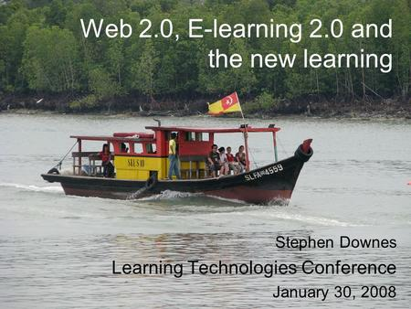 Web 2.0, E-learning 2.0 and the new learning Stephen Downes Learning Technologies Conference January 30, 2008.