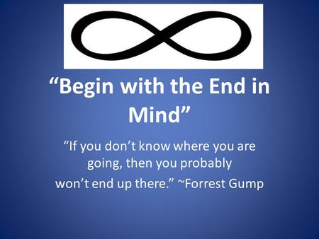 """Begin with the End in Mind"" ""If you don't know where you are going, then you probably won't end up there."" ~Forrest Gump."