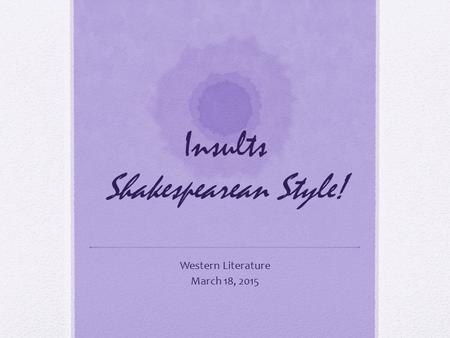 Insults Shakespearean Style! Western Literature March 18, 2015.