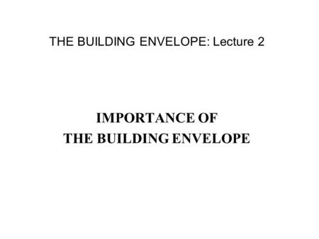THE BUILDING ENVELOPE: Lecture 2 IMPORTANCE OF THE BUILDING ENVELOPE.