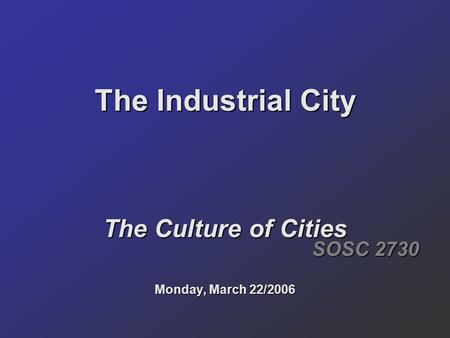 The Industrial City The Culture of Cities Monday, March 22/2006 SOSC 2730.
