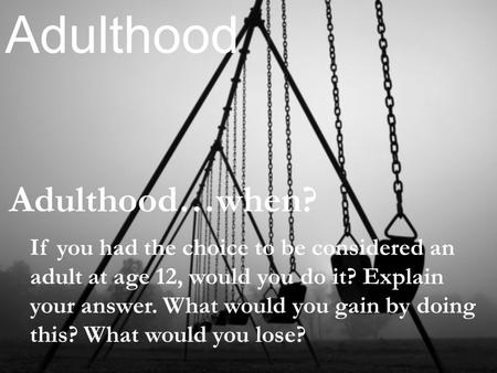Adulthood…when? Adulthood If you had the choice to be considered an adult at age 12, would you do it? Explain your answer. What would you gain by doing.