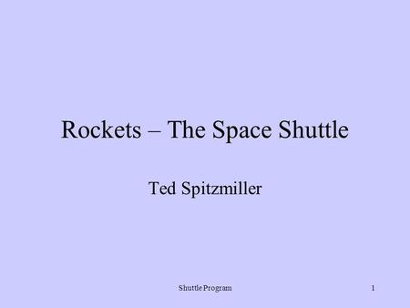 Shuttle Program1 Rockets – The Space Shuttle Ted Spitzmiller.