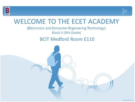 WELCOME TO THE ECET ACADEMY (Electronics and Computer Engineering Technology) Block 4 (9th Grade) BCIT Medford Room E110.