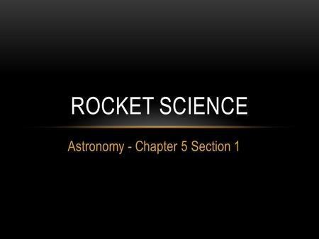 Astronomy - Chapter 5 Section 1 ROCKET SCIENCE. 1. WHO LAUNCHED THE FIRST LIQUID FUELED ROCKET? A. Konstantin Tsiolkovsky B. Robert Goddard C. NASA D.