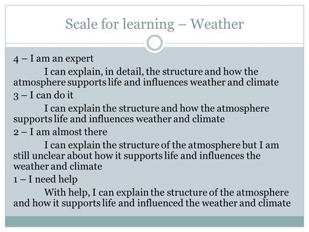 Scale for learning – Weather 4 – I am an expert I can explain, in detail, the structure and how the atmosphere supports life and influences weather and.