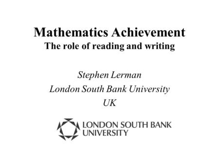 Mathematics Achievement The role of reading and writing Stephen Lerman London South Bank University UK.