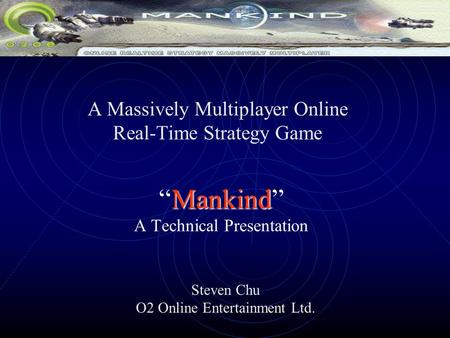 "Mankind ""Mankind"" A Technical Presentation A Massively Multiplayer Online Real-Time Strategy Game Steven Chu O2 Online Entertainment Ltd."